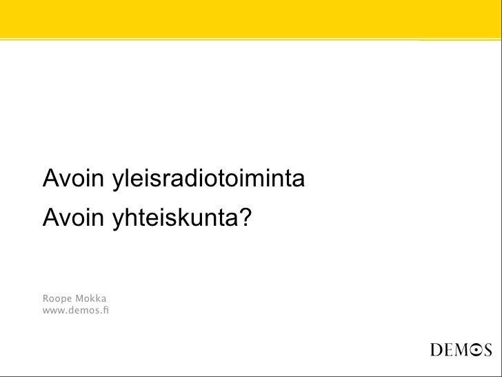 Avoin yleisradiotoiminta Avoin yhteiskunta?   Roope Mokka www.demos.fi