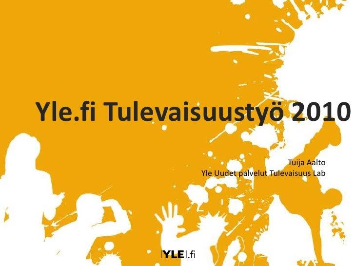 Yle.fi Tulevaisuustyö 2010<br />Tuija Aalto<br />Yle Uudet palvelut Tulevaisuus Lab<br />