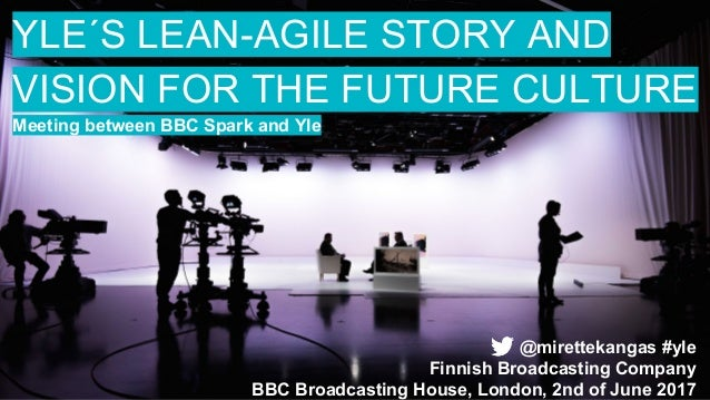 YLE´S LEAN-AGILE STORY AND VISION FOR THE FUTURE CULTURE Meeting between BBC Spark and Yle @mirettekangas #yle Finnish Bro...