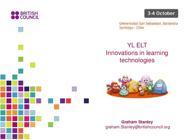 Graham Stanley graham.Stanley@britishcouncil.org YL ELT Innovations in learning technologies