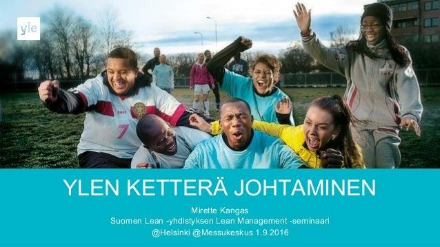 YLEN KETTERÄ JOHTAMINEN Mirette Kangas Suomen Lean -yhdistyksen Lean Management -seminaari @Helsinki @Messukeskus 1.9.2016