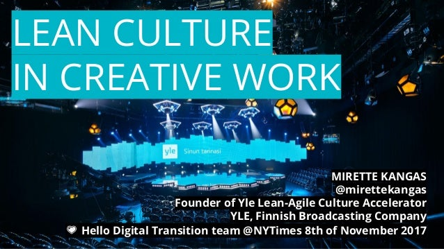 LEAN CULTURE IN CREATIVE WORK MIRETTE KANGAS @mirettekangas Founder of Yle Lean-Agile Culture Accelerator YLE, Finnish Bro...