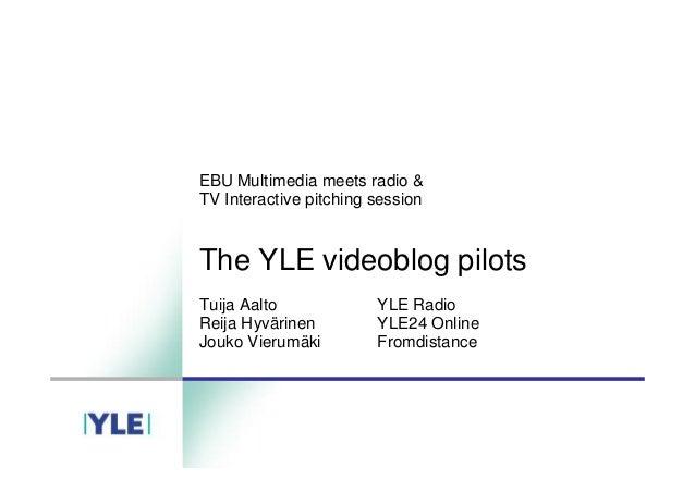 EBU Multimedia meets radio & TV Interactive pitching session The YLE videoblog pilots Tuija Aalto YLE Radio Reija Hyvärine...