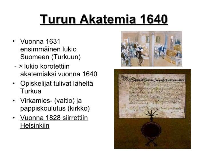 Turun Akatemia 1640 <ul><li>Vuonna 1631 ensimmäinen lukio Suomeen  (Turkuun) </li></ul><ul><li>- > lukio korotettiin akate...