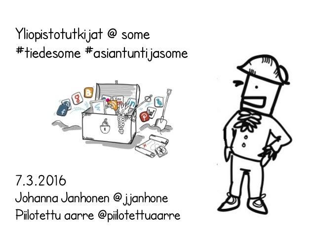 Yliopistotutkijat @ some #tiedesome #asiantuntijasome 7.3.2016 Johanna Janhonen @jjanhone Piilotettu aarre @piilotettuaarre