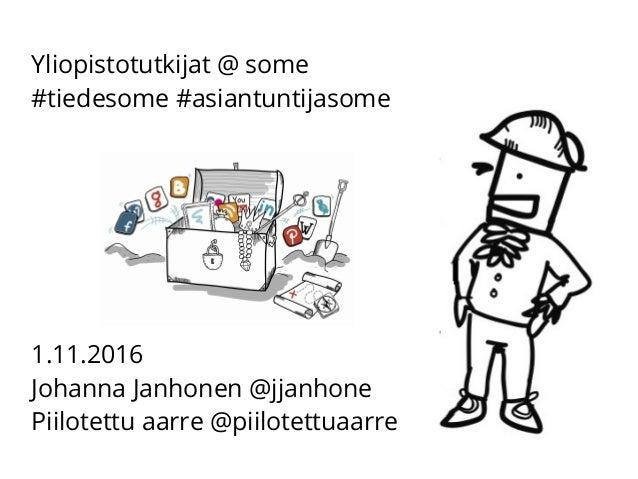 Yliopistotutkijat @ some #tiedesome #asiantuntijasome 1.11.2016 Johanna Janhonen @jjanhone Piilotettu aarre @piilotettuaar...