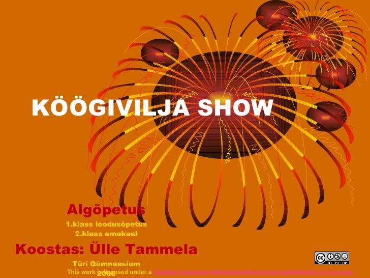 KÖÖGIVILJA SHOW Algõpetus 1.klass loodusõpetus 2.klass emakeel Koostas: Ülle Tammela Türi Gümnaasium 2008 This work is lic...
