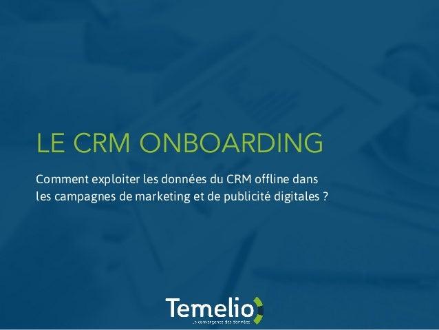 LE CRM ONBOARDING Comment exploiter les données du CRM offline dans les campagnes de marketing et de publicité digitales ?