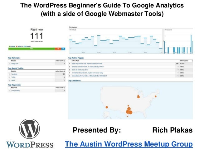 The WordPress Beginner's Guide To Google Analytics (with a side of Google Webmaster Tools) The Austin WordPress Meetup Gro...