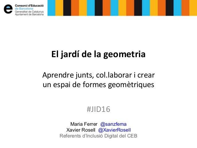 Maria Ferrer @sanzfema Xavier Rosell @XavierRosell Referents d'Inclusió Digital del CEB El jardí de la geometria Aprendre ...