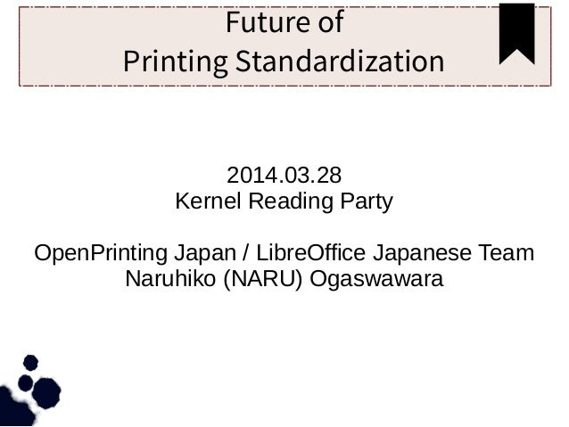 Future of Printing Standardization 2014.03.28 Kernel Reading Party OpenPrinting Japan / LibreOffice Japanese Team Naruhiko...