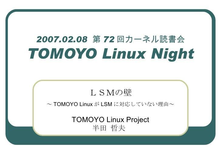 2007.02.08  第 72 回カーネル読書会 TOMOYO Linux Night LSMの壁 ~ TOMOYO Linux が LSM に対応していない理由~ TOMOYO Linux Project 半田 哲夫