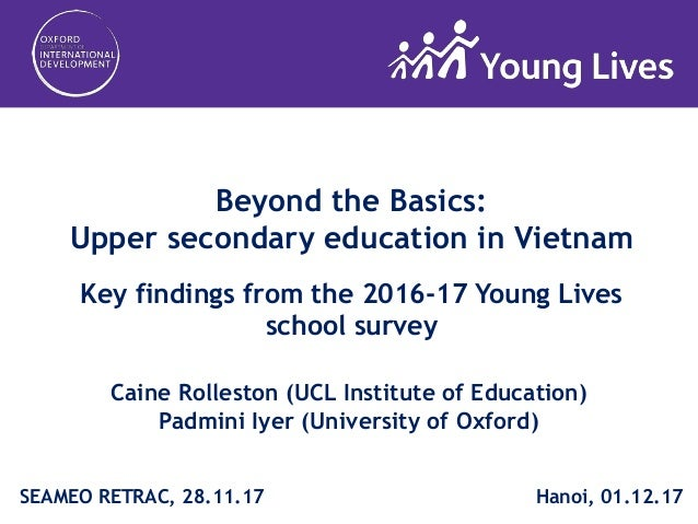 Beyond the Basics: Upper secondary education in Vietnam Key findings from the 2016-17 Young Lives school survey Caine Roll...