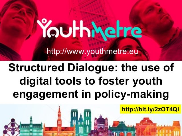 Structured Dialogue: the use of digital tools to foster youth engagement in policy-making http://www.youthmetre.eu http://...