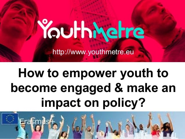 How to empower youth to become engaged & make an impact on policy? http://www.youthmetre.eu