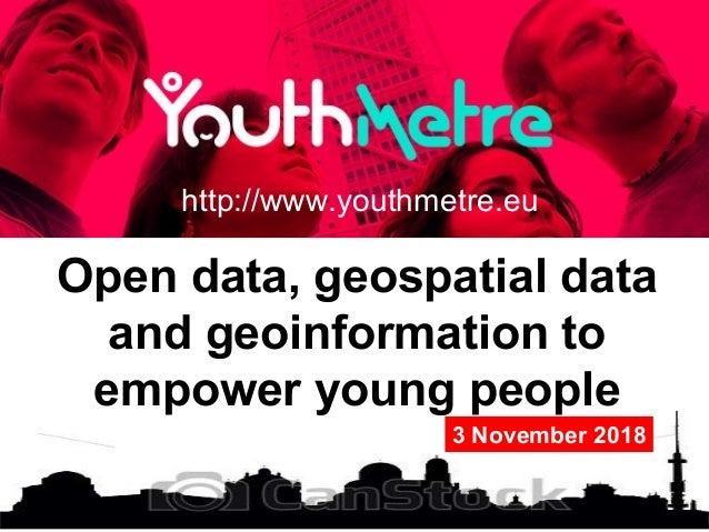 Open data, geospatial data and geoinformation to empower young people http://www.youthmetre.eu 3 November 2018