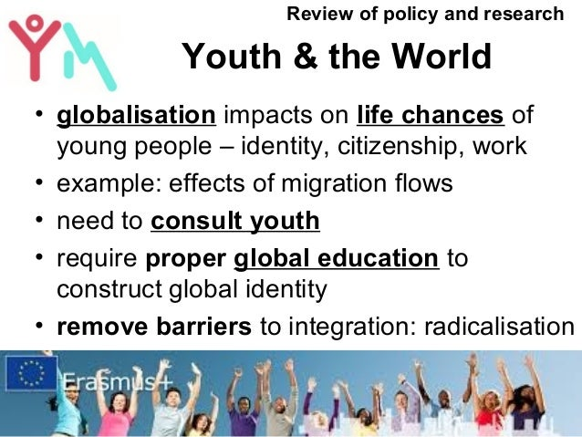 Youth & the World • globalisation impacts on life chances of young people – identity, citizenship, work • example: effects...