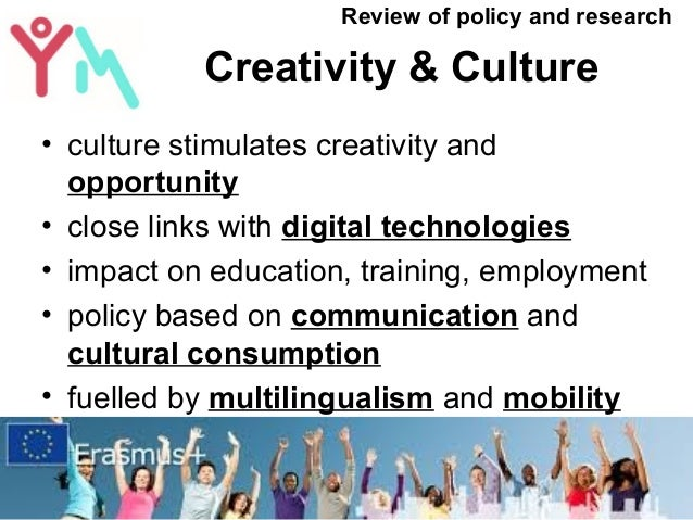 Creativity & Culture • culture stimulates creativity and opportunity • close links with digital technologies • impact on e...