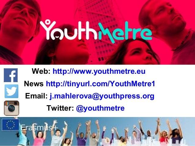 Web: http://www.youthmetre.eu News http://tinyurl.com/YouthMetre1 Email: j.mahlerova@youthpress.org Twitter: @youthmetre