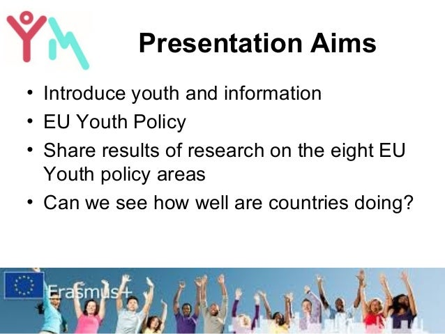 Presentation Aims • Introduce youth and information • EU Youth Policy • Share results of research on the eight EU Youth po...