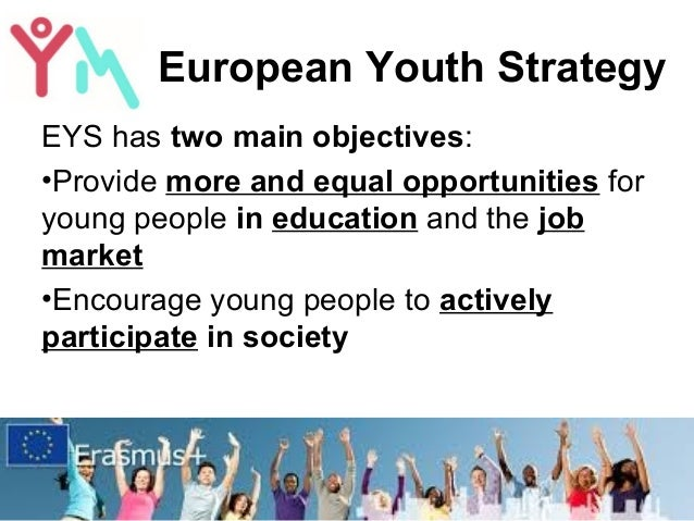 European Youth Strategy EYS has two main objectives: •Provide more and equal opportunities for young people in education a...