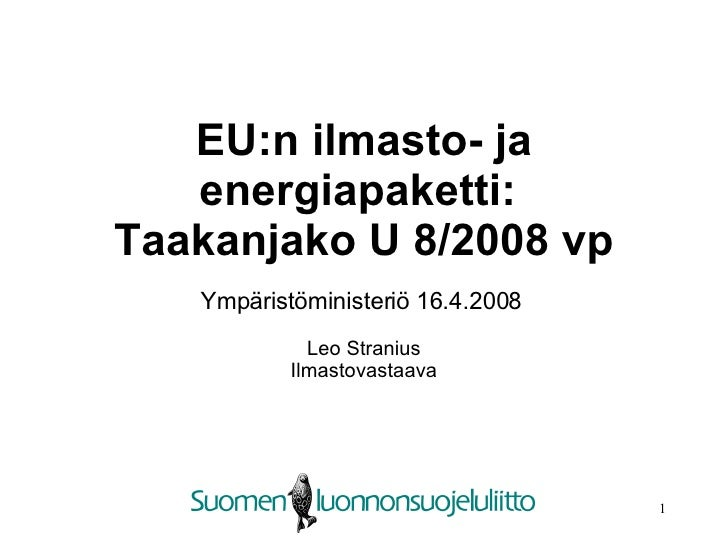 EU:n ilmasto- ja energiapaketti:  Taakanjako U 8/2008 vp Ympäristöministeriö 16.4.2008   Leo Stranius Ilmastovastaava