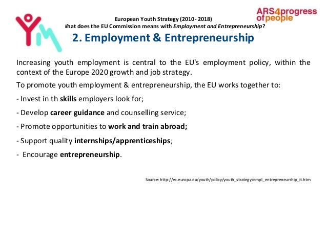European Youth Strategy (2010- 2018) What does the EU Commission means with Employment and Entrepreneurship? 2. Employment...
