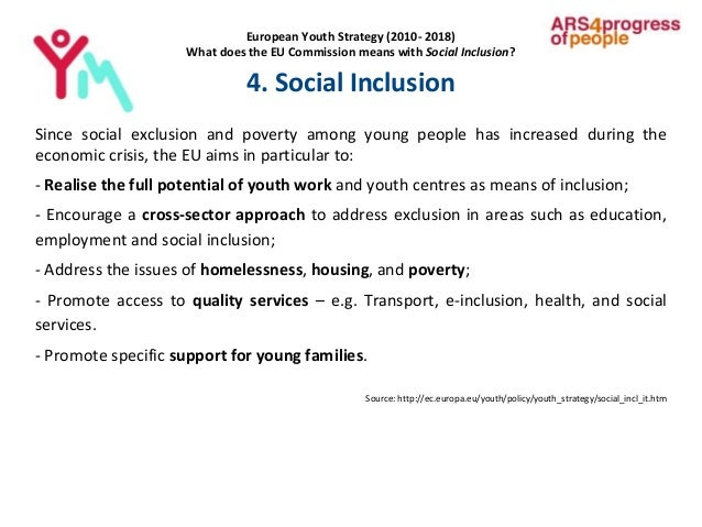 European Youth Strategy (2010- 2018) What does the EU Commission means with Social Inclusion? 4. Social Inclusion Since so...