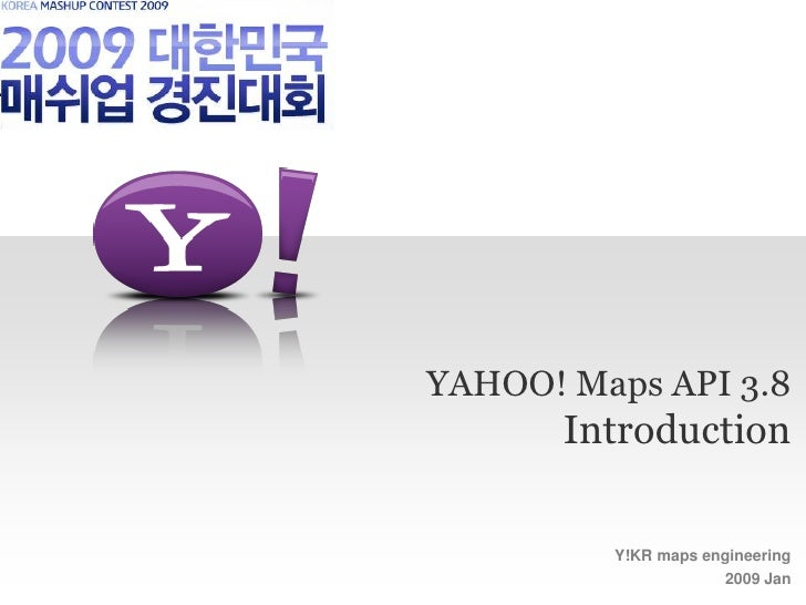 YAHOO! Maps API 3.8        Introduction           Y!KR maps engineering                      2009 Jan