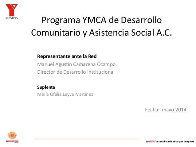 MÉXICO La GUAY es mucho más de lo que imaginas Programa YMCA de Desarrollo Comunitario y Asistencia Social A.C. Representa...