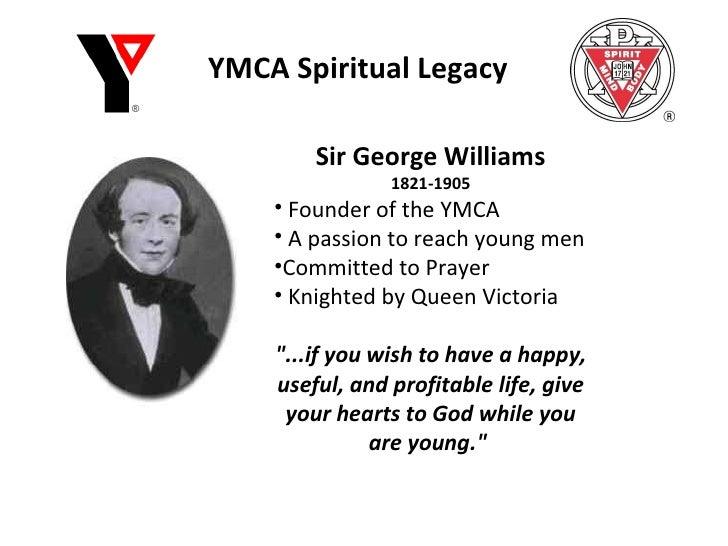 YMCA Spiritual Legacy <ul><li>Sir George Williams </li></ul><ul><li>1821-1905 </li></ul><ul><li>Founder of the YMCA </li><...