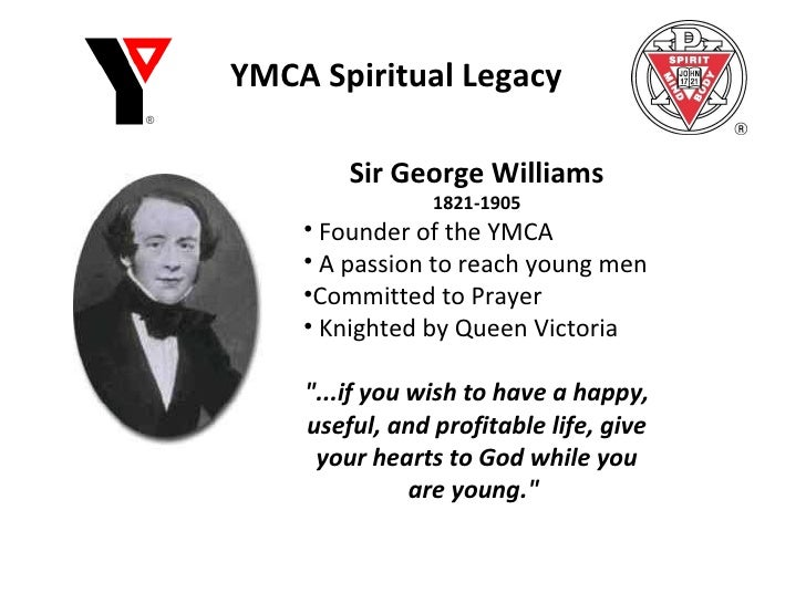 YMCA Spiritual Legacy <ul><li>Sir George Williams </li></ul><ul><li>1821-1905 </li></ul><ul><li>Founder of the YMCA </li><...