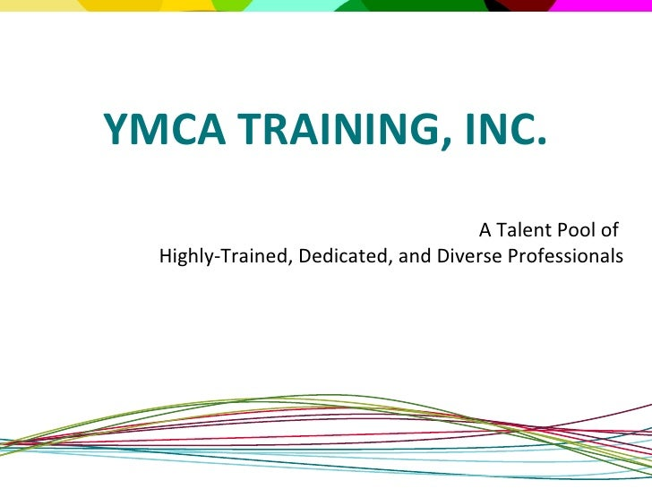 A Talent Pool of  Highly-Trained, Dedicated, and Diverse Professionals YMCA TRAINING, INC.