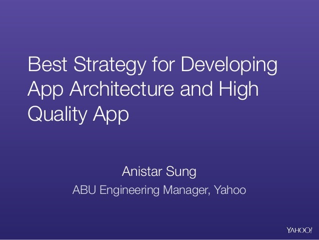 Best Strategy for Developing App Architecture and High Quality App Anistar Sung ABU Engineering Manager, Yahoo