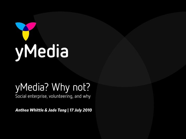 yMedia? Why not? Social enterprise, volunteering, and why  Anthea Whittle & Jade Tang | 17 July 2010