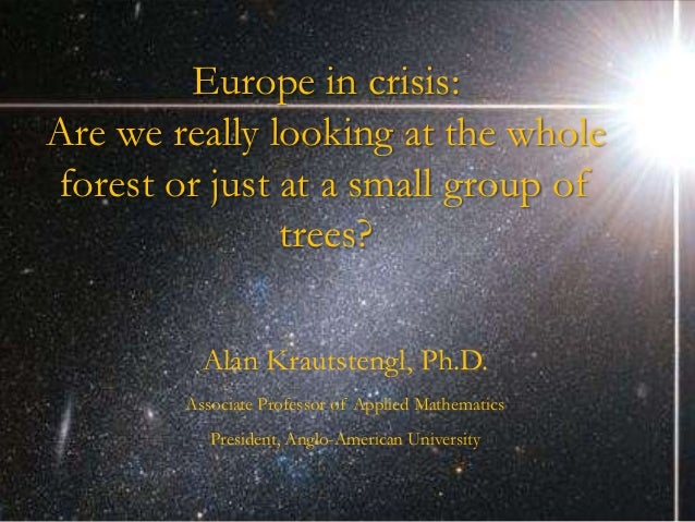 Europe in crisis:Are we really looking at the wholeforest or just at a small group of               trees?          Alan K...