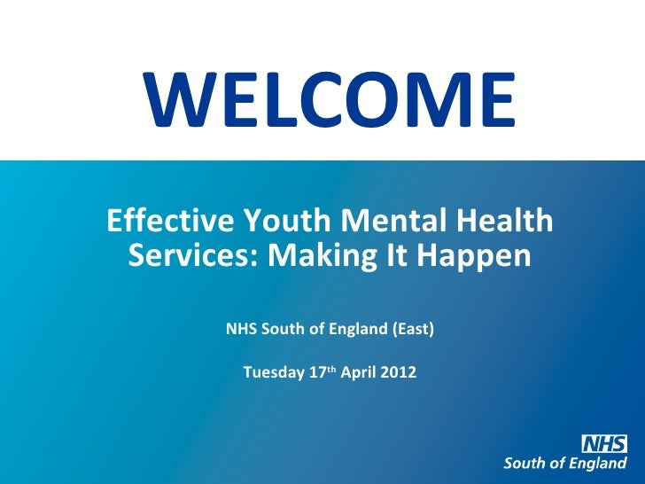 WELCOMEEffective Youth Mental Health Services: Making It Happen       NHS South of England (East)         Tuesday 17th Apr...