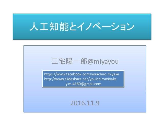 人工知能とイノベーション 三宅 陽一郎 三宅陽一郎@miyayou 2016.11.9 https://www.facebook.com/youichiro.miyake http://www.slideshare.net/youichirom...