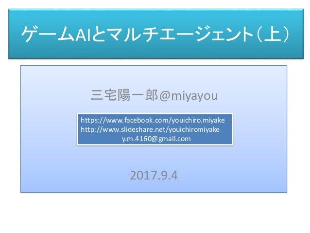 ゲームAIとマルチエージェント(上) 三宅 陽一郎 三宅陽一郎@miyayou 2017.9.4 https://www.facebook.com/youichiro.miyake http://www.slideshare.net/youic...