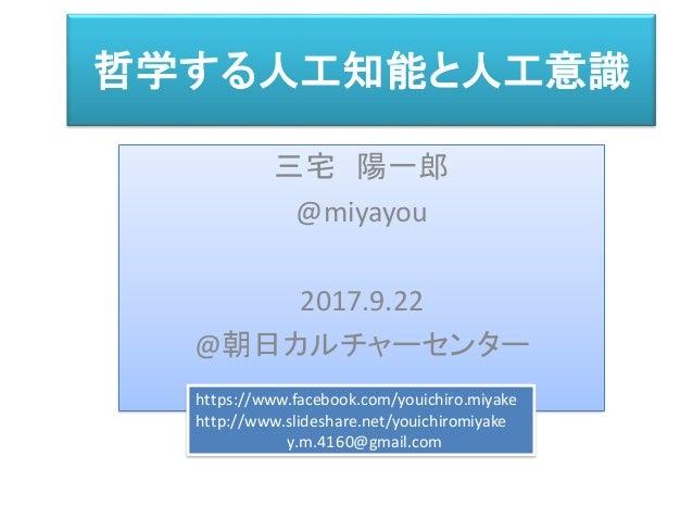 哲学する人工知能と人工意識 三宅 陽一郎 @miyayou 2017.9.22 @朝日カルチャーセンター https://www.facebook.com/youichiro.miyake http://www.slideshare.net/y...