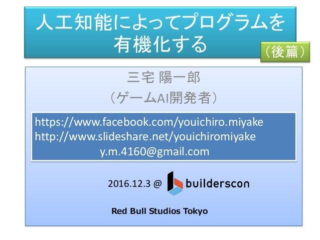 人工知能によってプログラムを 有機化する 三宅 陽一郎 (ゲームAI開発者) https://www.facebook.com/youichiro.miyake http://www.slideshare.net/youichiromiyake...