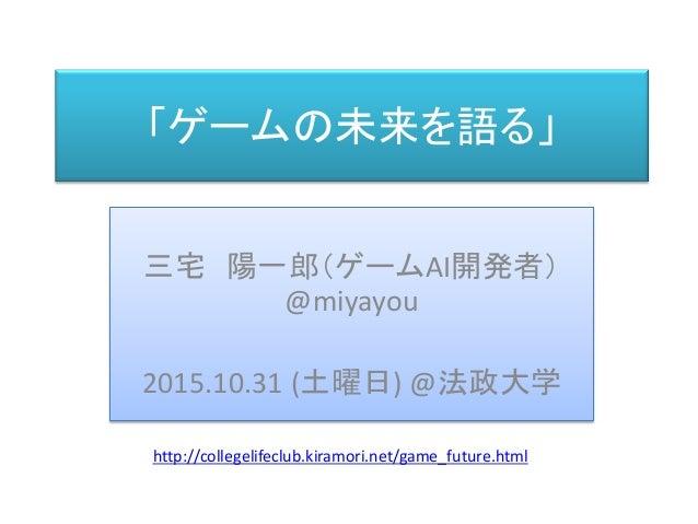 「ゲームの未来を語る」 三宅 陽一郎(ゲームAI開発者) @miyayou 2015.10.31 (土曜日) @法政大学 http://collegelifeclub.kiramori.net/game_future.html