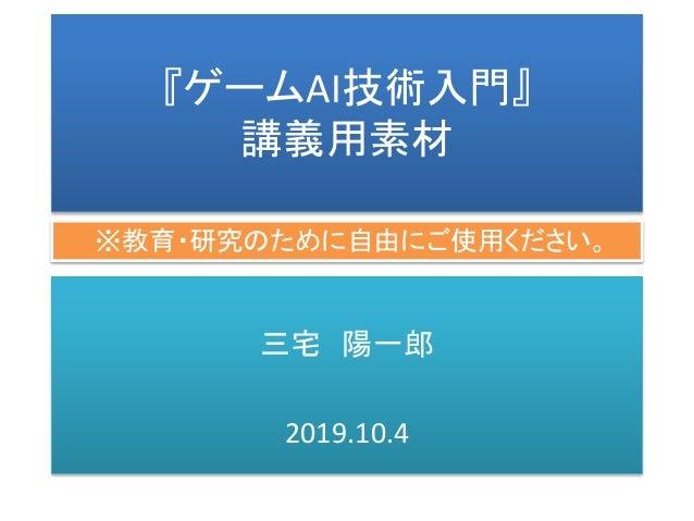 『ゲームAI技術入門』 講義用素材 三宅 陽一郎 2019.10.4 ※教育・研究のために自由にご使用ください。