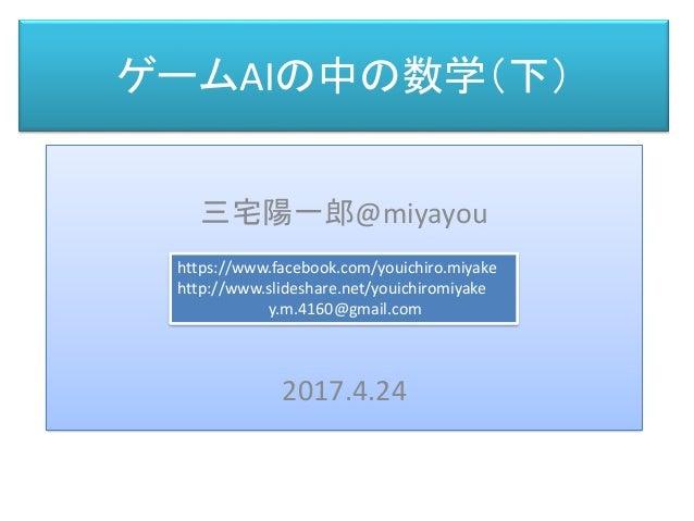 ゲームAIの中の数学(下) 三宅 陽一郎 三宅陽一郎@miyayou 2017.4.24 https://www.facebook.com/youichiro.miyake http://www.slideshare.net/youichiro...