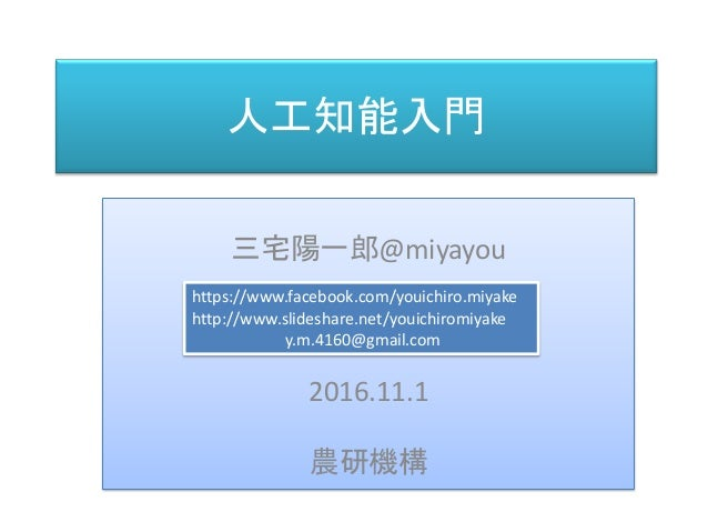 人工知能入門 三宅 陽一郎 三宅陽一郎@miyayou 2016.11.1 農研機構 https://www.facebook.com/youichiro.miyake http://www.slideshare.net/youichiromi...