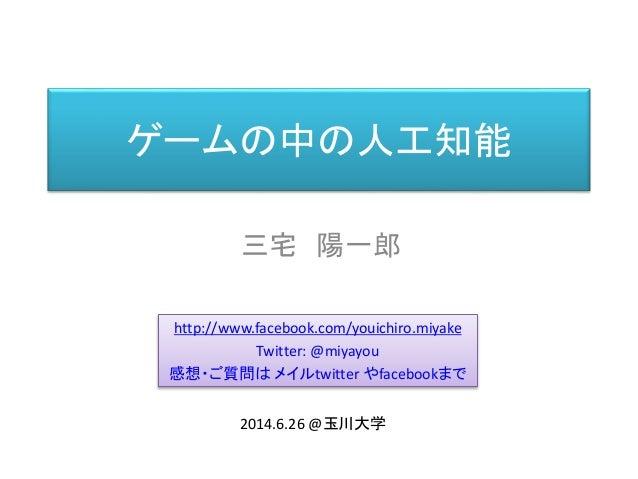 ゲームの中の人工知能 三宅 陽一郎 http://www.facebook.com/youichiro.miyake Twitter: @miyayou 感想・ご質問は メイルtwitter やfacebookまで 2014.6.26 @玉川大学