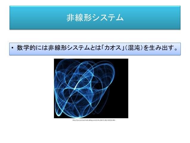 非線形システム • 数学的には非線形システムとは「カオス」(混沌)を生み出す。 http://sourcechord.hatenablog.com/entry/20071108/1194525490