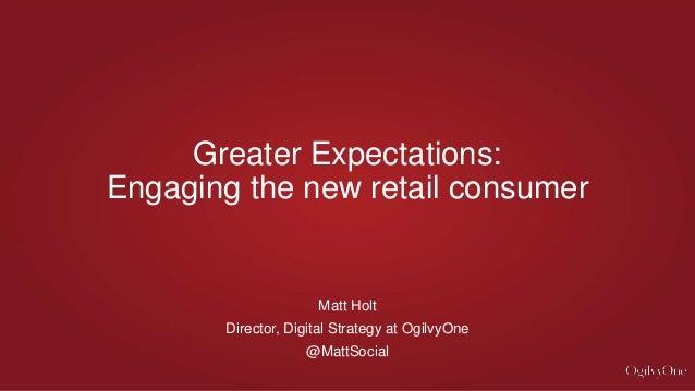 Matt Holt Director, Digital Strategy at OgilvyOne @MattSocial Greater Expectations: Engaging the new retail consumer