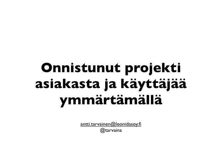 Onnistunut projektiasiakasta ja käyttäjää    ymmärtämällä      antti.tarvainen@leonidasoy.fi                @tarvaina