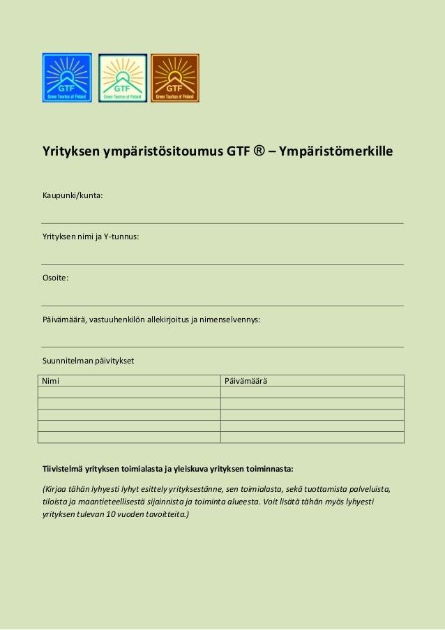 Yrityksen ympäristösitoumus GTF ® – Ympäristömerkille Kaupunki/kunta: Yrityksen nimi ja Y-tunnus: Osoite: Päivämäärä, vast...